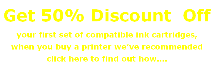 Get 50% Discount  Off  your first set of compatible ink cartridges, when you buy a printer we've recommended click here to find out how....