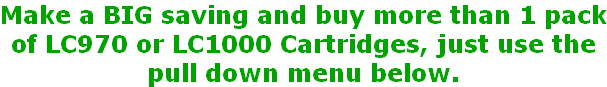 Make a BIG saving and buy more than 1 pack of LC970 or LC1000 Cartridges, just use the pull down menu below.